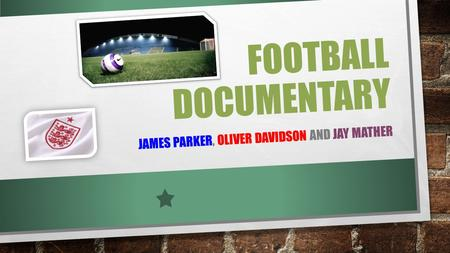 FOOTBALL DOCUMENTARY JAMES PARKER, OLIVER DAVIDSON AND JAY MATHER.