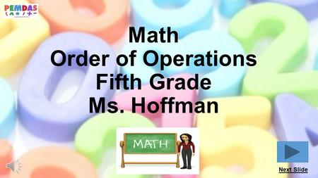 Math Order of Operations Fifth Grade Ms. Hoffman Next Slide.