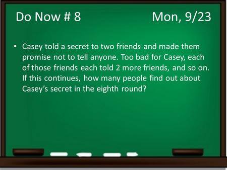 Do Now # 8				Mon, 9/23 Casey told a secret to two friends and made them promise not to tell anyone. Too bad for Casey, each of those friends each told.