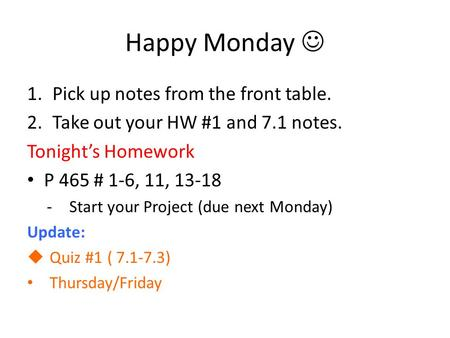 Happy Monday 1.Pick up notes from the front table. 2.Take out your HW #1 and 7.1 notes. Tonight's Homework P 465 # 1-6, 11, 13-18 -Start your Project (due.