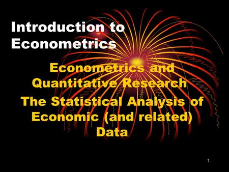 1 Introduction to Econometrics Econometrics and Quantitative Research The Statistical Analysis of Economic (and related) Data.
