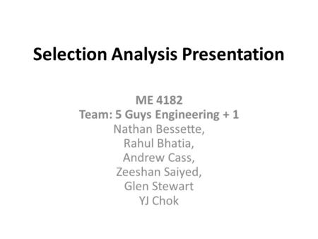 Selection Analysis Presentation ME 4182 Team: 5 Guys Engineering + 1 Nathan Bessette, Rahul Bhatia, Andrew Cass, Zeeshan Saiyed, Glen Stewart YJ Chok.