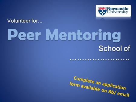 Volunteer for... Peer Mentoring School of …………………… Volunteer for... Peer Mentoring School of …………………… Complete an application form available on Bb/ email.