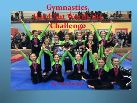 Gymnastics, Hard but Worth the Challenge By: Riley Shapiro.