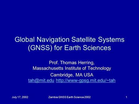 July 17, 2002Zambia GNSS Earth Science 20021 Global Navigation Satellite Systems (GNSS) for Earth Sciences Prof. Thomas Herring, Massachusetts Institute.