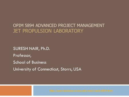 OPIM 5894 ADVANCED PROJECT MANAGEMENT JET PROPULSION LABORATORY SURESH NAIR, Ph.D. Professor, School of Business University of Connecticut, Storrs, USA.