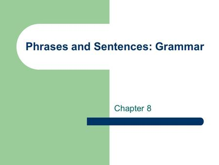 Phrases and Sentences: Grammar Chapter 8. Grammatical or Ungrammatical: 1. The boy found the ball 2. The boy found quickly 3. The boy found in the house.