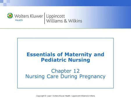Copyright © Wolters Kluwer Health | Lippincott Williams & Wilkins Essentials of Maternity and Pediatric Nursing Chapter 12 Nursing Care During Pregnancy.