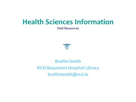 Health Sciences Information Paid Resources Breffni Smith RCSI Beaumont Hospital Library