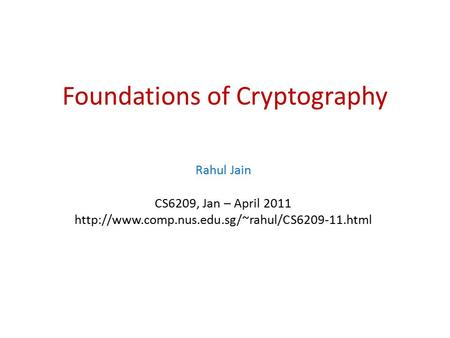 Foundations of Cryptography Rahul Jain CS6209, Jan – April 2011