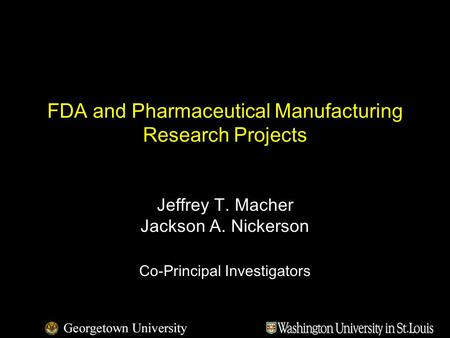 FDA and Pharmaceutical Manufacturing Research Projects Jeffrey T. Macher Jackson A. Nickerson Co-Principal Investigators.