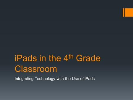 IPads in the 4 th Grade Classroom Integrating Technology with the Use of iPads.