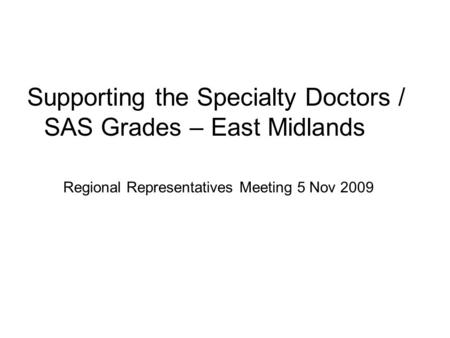 Regional Representatives Meeting 5 Nov 2009 Supporting the Specialty Doctors / SAS Grades – East Midlands.