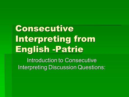 Consecutive Interpreting from English -Patrie Introduction to Consecutive Interpreting Discussion Questions: