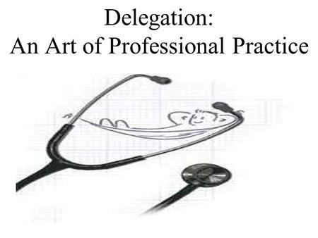 Delegation: An Art of Professional Practice. Delegation… The transfer of responsibility for the performance of an activity from individual to another.