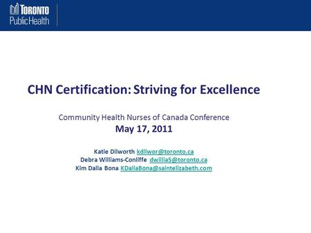 CHN Certification: Striving for Excellence Community Health Nurses of Canada Conference May 17, 2011 Katie Dilworth