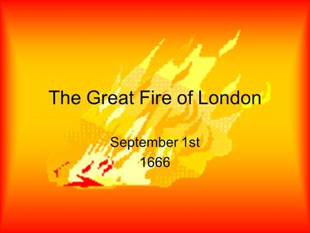 The Great Fire of London September 1st 1666. The fire begins  Thomas Farynor was a baker who lived in Pudding Lane in London.  On Saturday September.