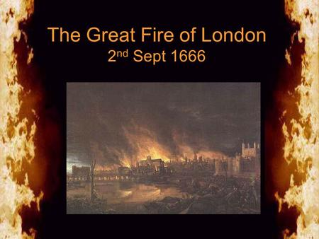 The Great Fire of London 2 nd Sept 1666. The Great Fire of London Why did the fire spread so fast? The bakery was situated close to warehouses which held.