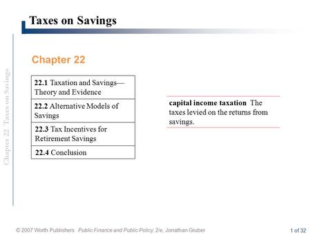 Chapter 22 Taxes on Savings © 2007 Worth Publishers Public Finance and Public Policy, 2/e, Jonathan Gruber 1 of 32 Taxes on Savings 22.3 Tax Incentives.