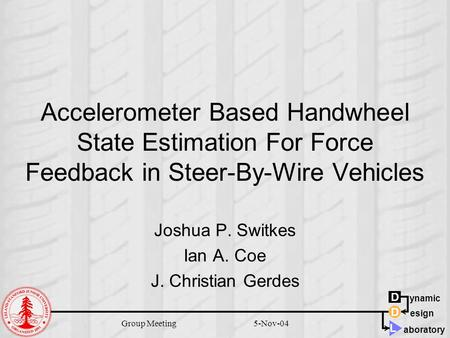 D D L ynamic aboratory esign 5-Nov-04Group Meeting Accelerometer Based Handwheel State Estimation For Force Feedback in Steer-By-Wire Vehicles Joshua P.