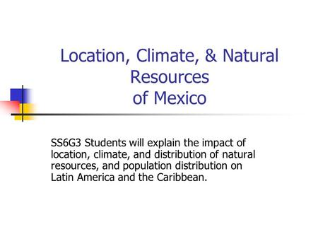Location, Climate, & Natural Resources of Mexico SS6G3 Students will explain the impact of location, climate, and distribution of natural resources, and.