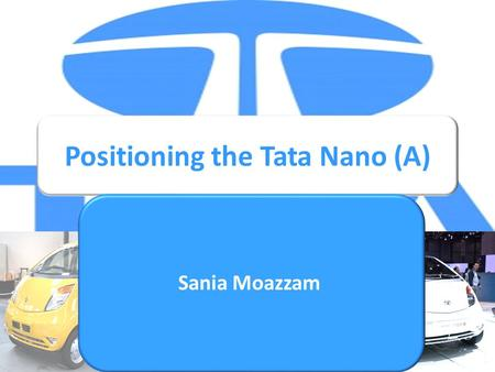 Positioning the Tata Nano (A) Sania Moazzam. Corporate Strategy Revolutionize Ultra low cost cars SEC C & D Product Development Improve life's quality.