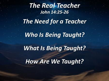 The Real Teacher John 14:25-26 The Need for a Teacher Who Is Being Taught? What Is Being Taught? How Are We Taught?