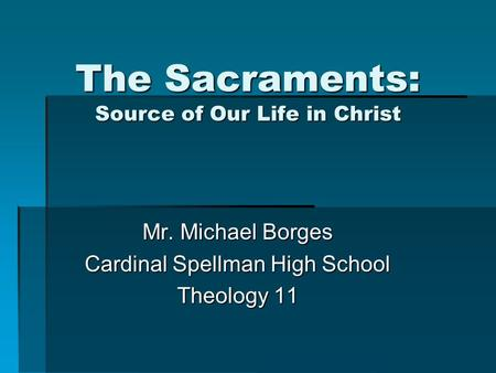 The Sacraments: Source of Our Life in Christ Mr. Michael Borges Cardinal Spellman High School Theology 11.