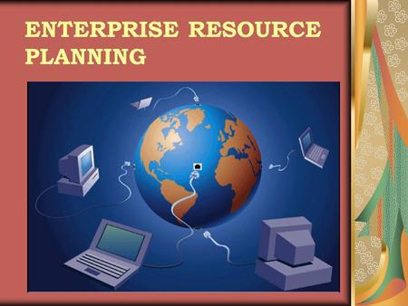 ENTERPRISE RESOURCE PLANNING. WHAT IS ERP ? Enterprise Resource Planning systems (ERPs) integrate all data and processes of an organization into a unified.