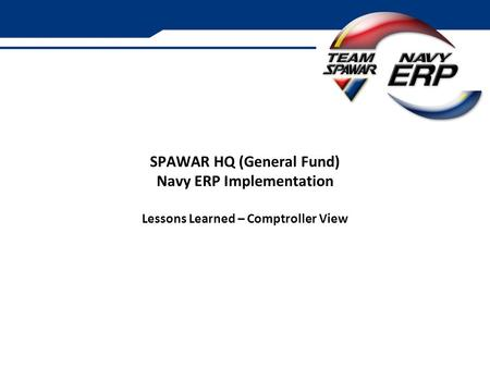 SPAWAR HQ (General Fund) Navy ERP Implementation Lessons Learned – Comptroller View.