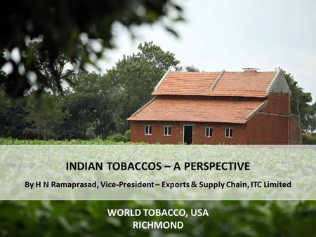INDIAN TOBACCOS – A PERSPECTIVE By H N Ramaprasad, Vice-President – Exports & Supply Chain, ITC Limited WORLD TOBACCO, USA RICHMOND.
