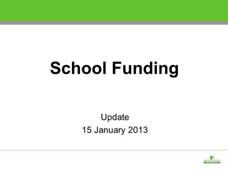 School Funding Update 15 January 2013. School Funding - Headlines  There is less flexibility within the budget than anticipated, largely due to uncertainties.