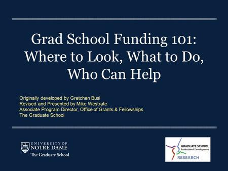 Grad School Funding 101: Where to Look, What to Do, Who Can Help Originally developed by Gretchen Busl Revised and Presented by Mike Westrate Associate.