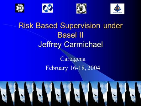Risk Based Supervision under Basel II Jeffrey Carmichael Cartagena February 16-18, 2004.