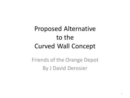 Proposed Alternative to the Curved Wall Concept Friends of the Orange Depot By J David Derosier 1.