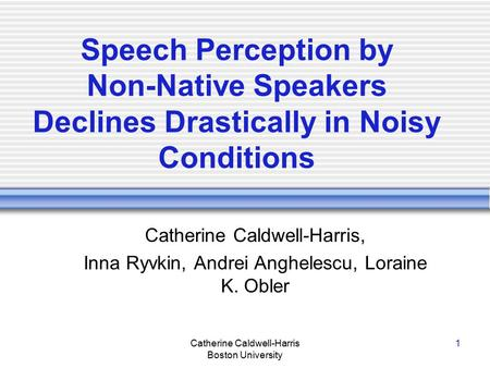 Catherine Caldwell-Harris Boston University 1 Speech Perception by Non-Native Speakers Declines Drastically in Noisy Conditions Catherine Caldwell-Harris,