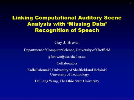 1 Linking Computational Auditory Scene Analysis with 'Missing Data' Recognition of Speech Guy J. Brown Department of Computer Science, University of Sheffield.