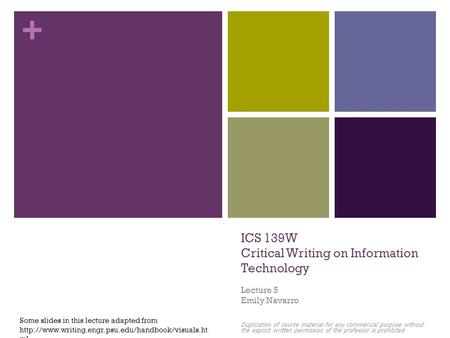+ ICS 139W Critical Writing on Information Technology Lecture 5 Emily Navarro Duplication of course material for any commercial purpose without the explicit.