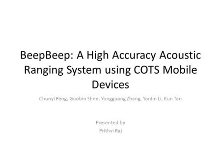 BeepBeep: A High Accuracy Acoustic Ranging System using COTS Mobile Devices Chunyi Peng, Guobin Shen, Yongguang Zhang, Yanlin Li, Kun Tan Presented by.