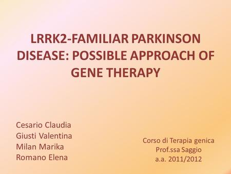 Corso di Terapia genica Prof.ssa Saggio a.a. 2011/2012 LRRK2-FAMILIAR PARKINSON DISEASE: POSSIBLE APPROACH OF GENE THERAPY Cesario Claudia Giusti Valentina.