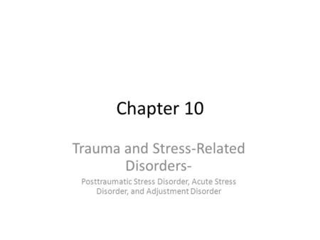 Chapter 10 Trauma and Stress-Related Disorders- Posttraumatic Stress Disorder, Acute Stress Disorder, and Adjustment Disorder.