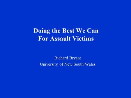 Doing the Best We Can For Assault Victims Richard Bryant University of New South Wales.