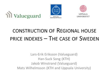 CONSTRUCTION OF R EGIONAL HOUSE PRICE INDEXES – T HE CASE OF S WEDEN Lars-Erik Eriksson (Valueguard) Han-Suck Song (KTH) Jakob Winstrand (Valueguard) Mats.