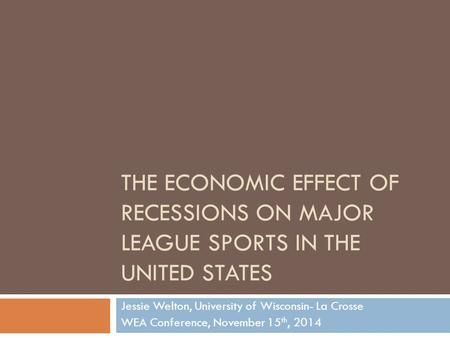 THE ECONOMIC EFFECT OF RECESSIONS ON MAJOR LEAGUE SPORTS IN THE UNITED STATES Jessie Welton, University of Wisconsin- La Crosse WEA Conference, November.