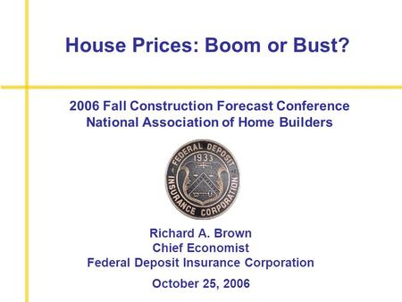 House Prices: Boom or Bust? Richard A. Brown Chief Economist Federal Deposit Insurance Corporation October 25, 2006 2006 Fall Construction Forecast Conference.