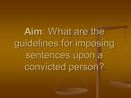 Aim: What are the guidelines for imposing sentences upon a convicted person?