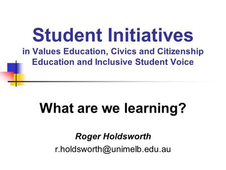 Student Initiatives in Values Education, Civics and Citizenship Education and Inclusive Student Voice What are we learning? Roger Holdsworth