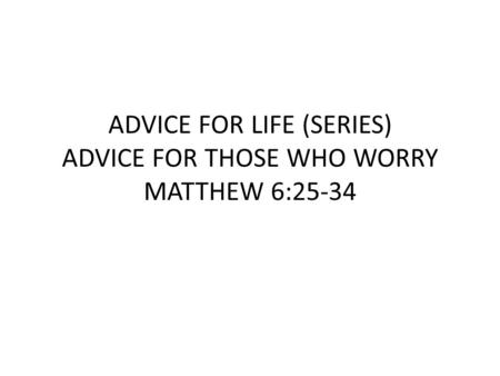 ADVICE FOR LIFE (SERIES) ADVICE FOR THOSE WHO WORRY MATTHEW 6:25-34.