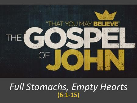 Full Stomachs, Empty Hearts (6:1-15). JOHN 6:1 After this Jesus went away to the other side of the Sea of Galilee, which is the Sea of Tiberias.