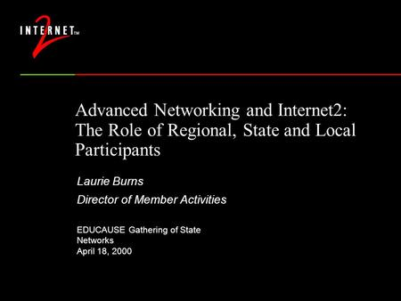 Advanced Networking and Internet2: The Role of Regional, State and Local Participants Laurie Burns Director of Member Activities EDUCAUSE Gathering of.